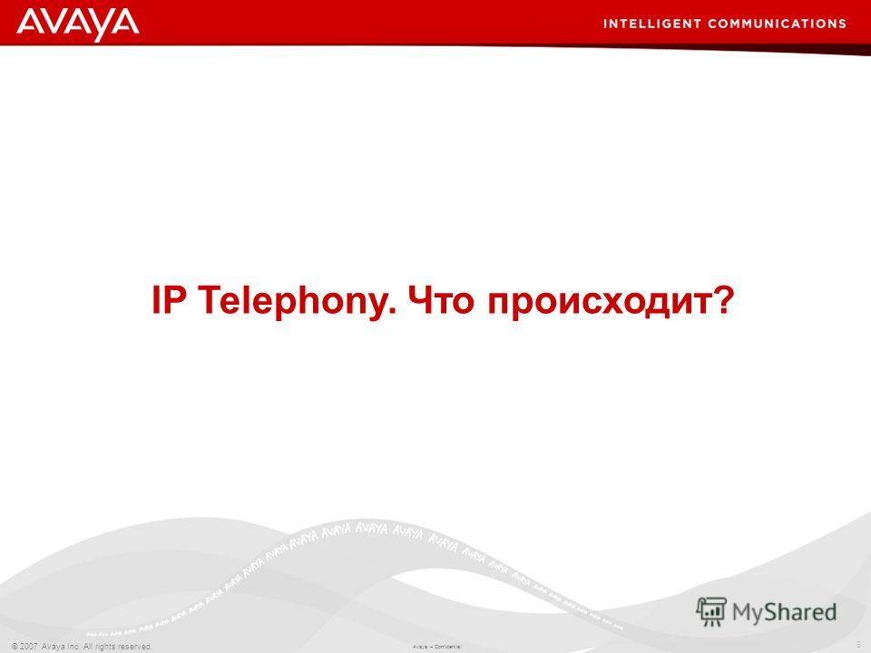 8 © 2007 Avaya Inc. All rights reserved. Avaya – Confidential. IP Telephony. Что происходит?
