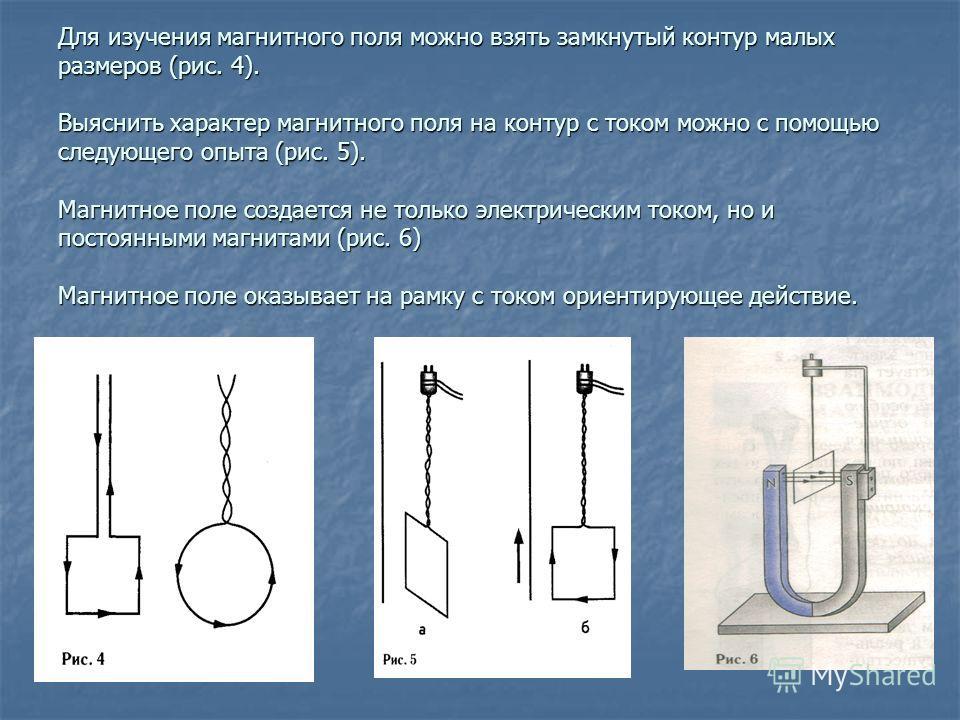 Для изучения магнитного поля можно взять замкнутый контур малых размеров (рис. 4). Выяснить характер магнитного поля на контур с током можно с помощью следующего опыта (рис. 5). Магнитное поле создается не только электрическим током, но и постоянными