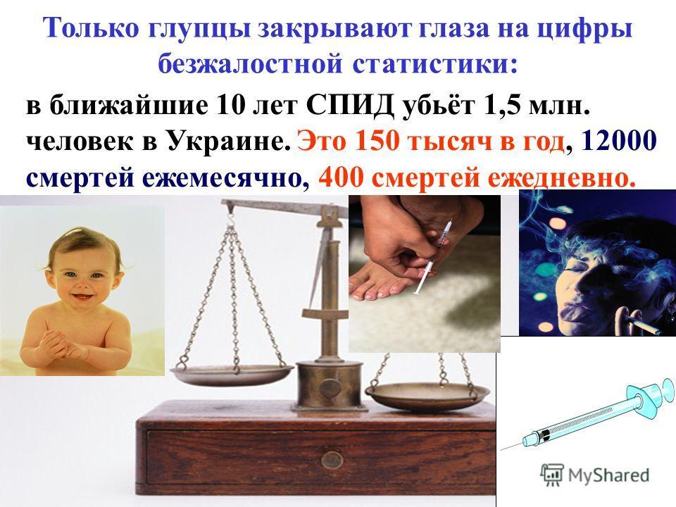 Только глупцы закрывают глаза на цифры безжалостной статистики: в ближайшие 10 лет СПИД убьёт 1,5 млн. человек в Украине. Это 150 тысяч в год, 12000 смертей ежемесячно, 400 смертей ежедневно.