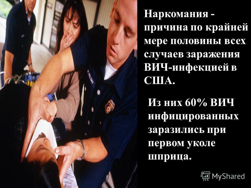 Наркомания - причина по крайней мере половины всех случаев заражения ВИЧ-инфекцией в США. Из них 60% ВИЧ инфицированных заразились при первом уколе шприца.