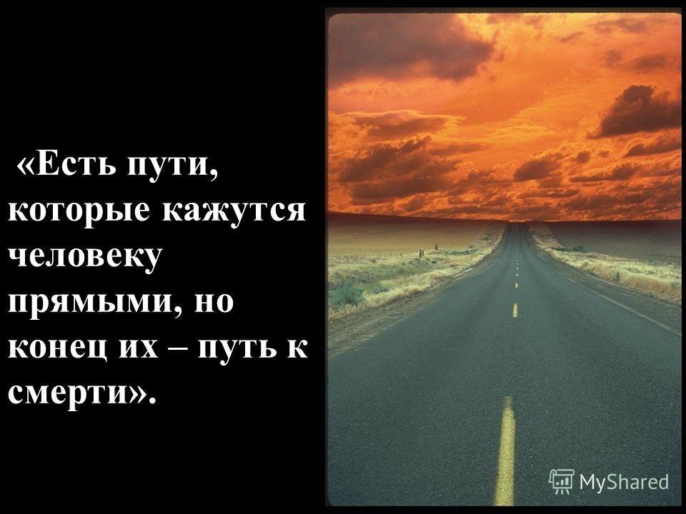 «Есть пути, которые кажутся человеку прямыми, но конец их – путь к смерти».