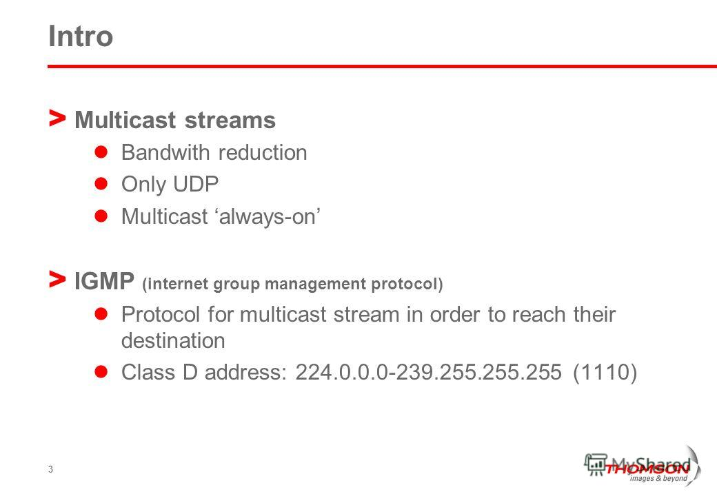 3 Intro > Multicast streams Bandwith reduction Only UDP Multicast always-on > IGMP (internet group management protocol) Protocol for multicast stream in order to reach their destination Class D address: 224.0.0.0-239.255.255.255 (1110)