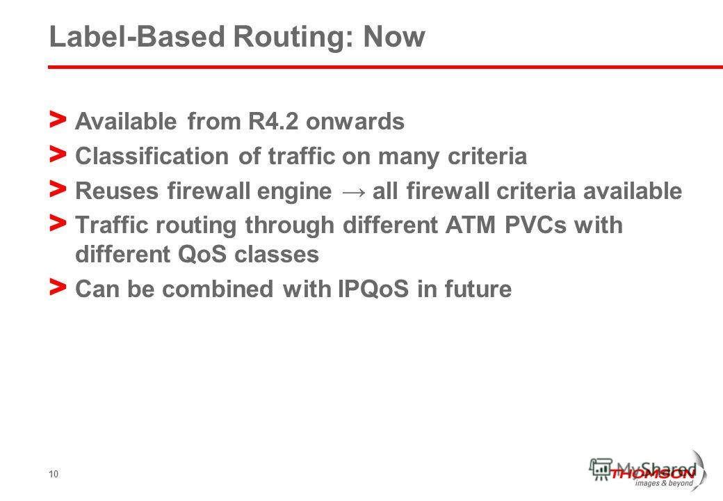 10 Label-Based Routing: Now > Available from R4.2 onwards > Classification of traffic on many criteria > Reuses firewall engine all firewall criteria available > Traffic routing through different ATM PVCs with different QoS classes > Can be combined