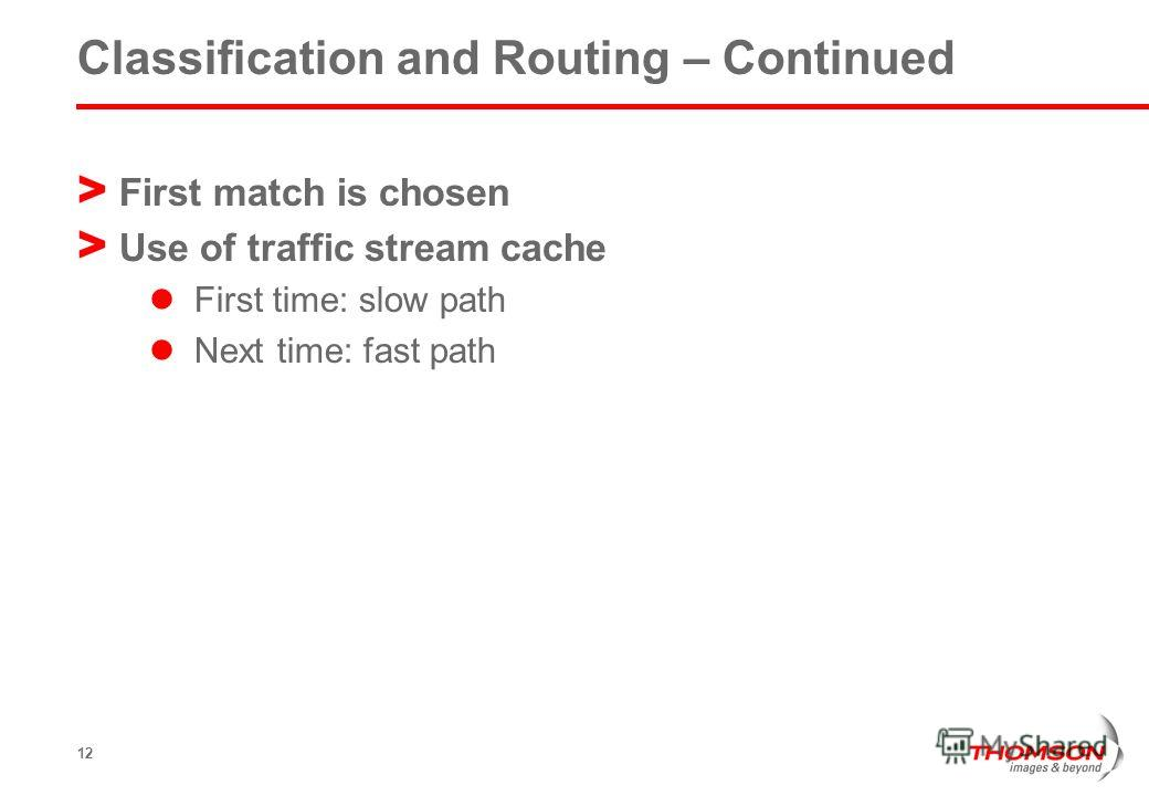 12 Classification and Routing – Continued > First match is chosen > Use of traffic stream cache First time: slow path Next time: fast path