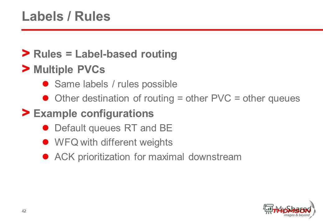 42 Labels / Rules > Rules = Label-based routing > Multiple PVCs Same labels / rules possible Other destination of routing = other PVC = other queues > Example configurations Default queues RT and BE WFQ with different weights ACK prioritization for m