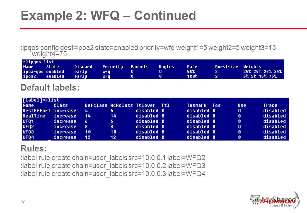 47 Example 2: WFQ – Continued :ipqos config dest=ipoa2 state=enabled priority=wfq weight1=5 weight2=5 weight3=15 weight4=75 Default labels: Rules: :label rule create chain=user_labels src=10.0.0.1 label=WFQ2 :label rule create chain=user_labels src=1
