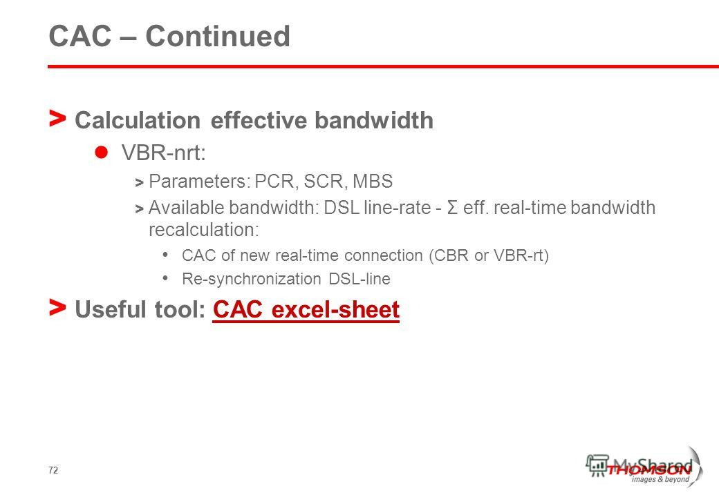 72 CAC – Continued > Calculation effective bandwidth VBR-nrt: > Parameters: PCR, SCR, MBS > Available bandwidth: DSL line-rate - Σ eff. real-time bandwidth recalculation: CAC of new real-time connection (CBR or VBR-rt) Re-synchronization DSL-line > U