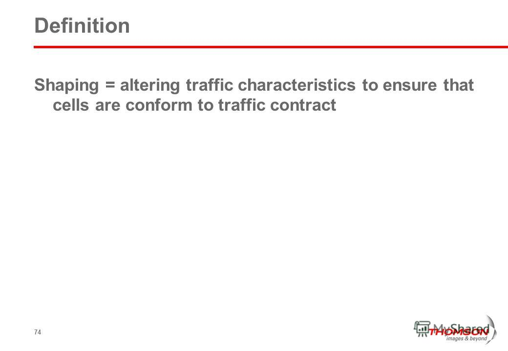74 Definition Shaping = altering traffic characteristics to ensure that cells are conform to traffic contract