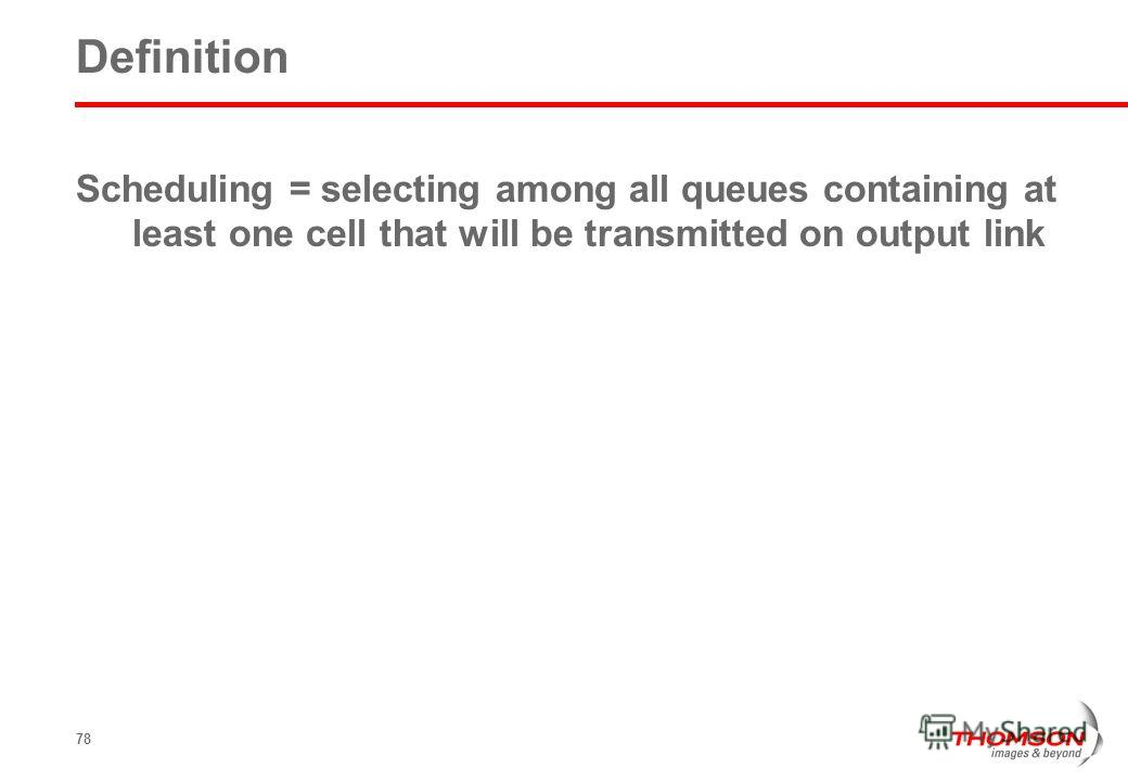 78 Definition Scheduling = selecting among all queues containing at least one cell that will be transmitted on output link