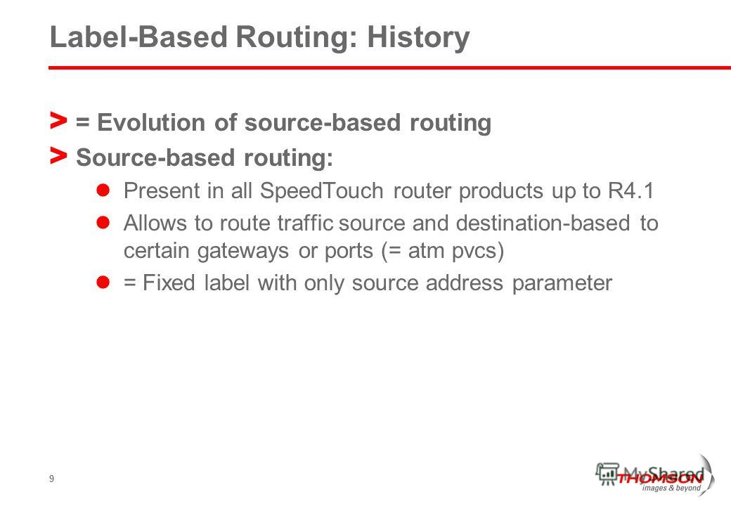 9 Label-Based Routing: History > = Evolution of source-based routing > Source-based routing: Present in all SpeedTouch router products up to R4.1 Allows to route traffic source and destination-based to certain gateways or ports (= atm pvcs) = Fixed l