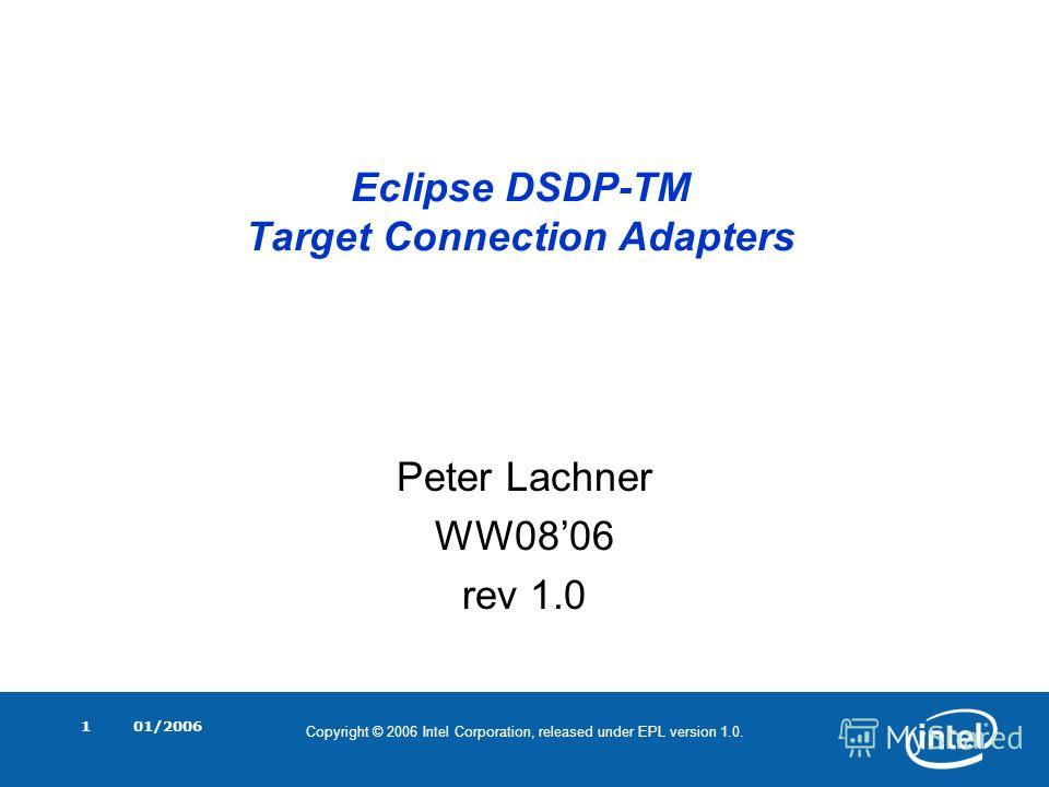 Copyright © 2006 Intel Corporation, released under EPL version 1.0. 01/20061 Eclipse DSDP-TM Target Connection Adapters Peter Lachner WW0806 rev 1.0