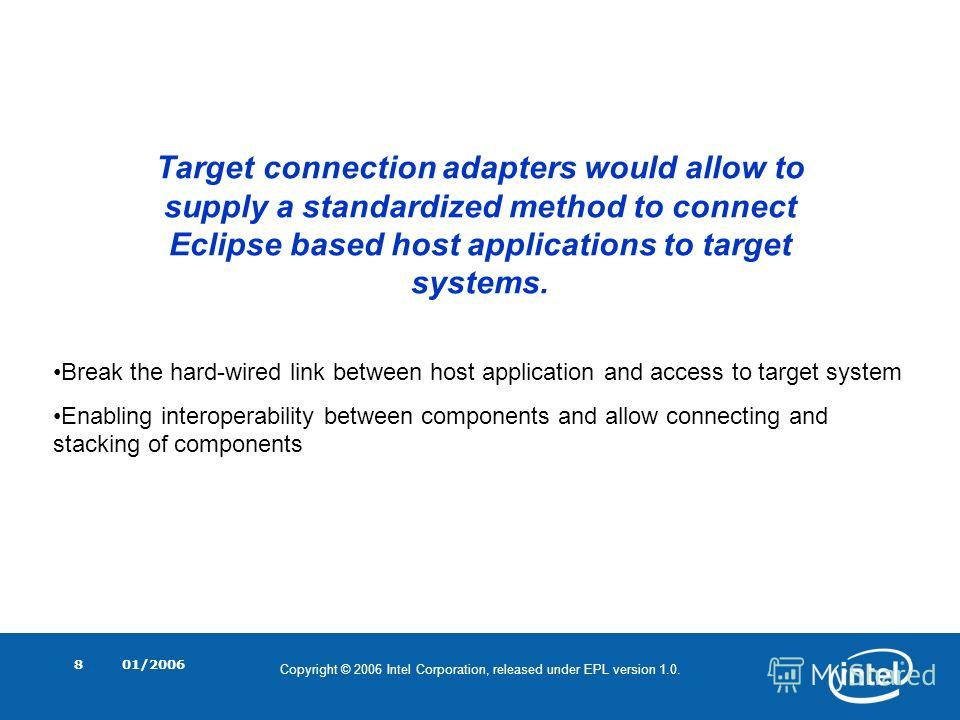 Copyright © 2006 Intel Corporation, released under EPL version 1.0. 01/20068 Target connection adapters would allow to supply a standardized method to connect Eclipse based host applications to target systems. Break the hard-wired link between host a