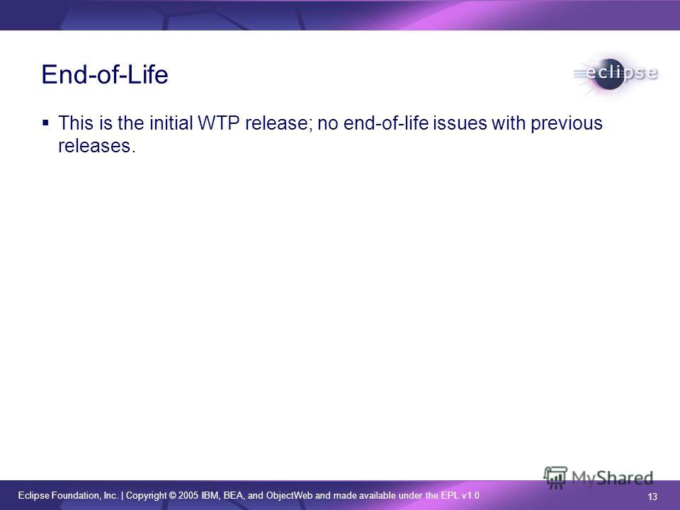 Eclipse Foundation, Inc.   Copyright © 2005 IBM, BEA, and ObjectWeb and made available under the EPL v1.0 13 End-of-Life This is the initial WTP release; no end-of-life issues with previous releases.