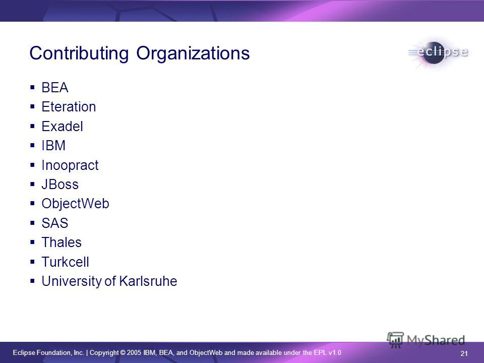 Eclipse Foundation, Inc.   Copyright © 2005 IBM, BEA, and ObjectWeb and made available under the EPL v1.0 21 Contributing Organizations BEA Eteration Exadel IBM Inoopract JBoss ObjectWeb SAS Thales Turkcell University of Karlsruhe