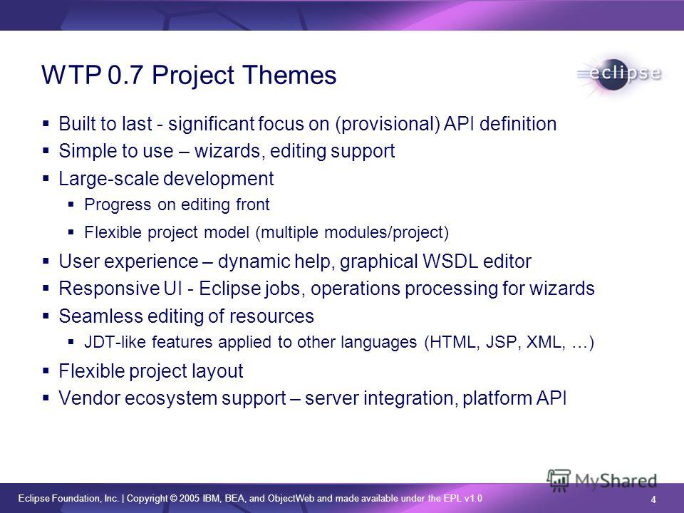 Eclipse Foundation, Inc. | Copyright © 2005 IBM, BEA, and ObjectWeb and made available under the EPL v1.0 4 WTP 0.7 Project Themes Built to last - significant focus on (provisional) API definition Simple to use – wizards, editing support Large-scale