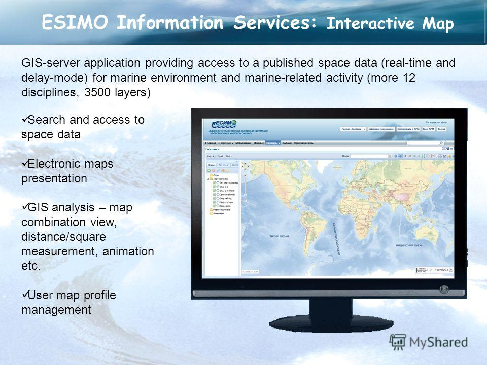 ESIMO Information Services: Interactive Map GIS-server application providing access to a published space data (real-time and delay-mode) for marine environment and marine-related activity (more 12 disciplines, 3500 layers) Search and access to space