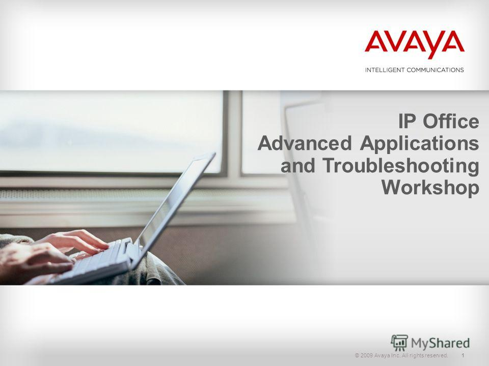 © 2009 Avaya Inc. All rights reserved.1 IP Office Advanced Applications and Troubleshooting Workshop