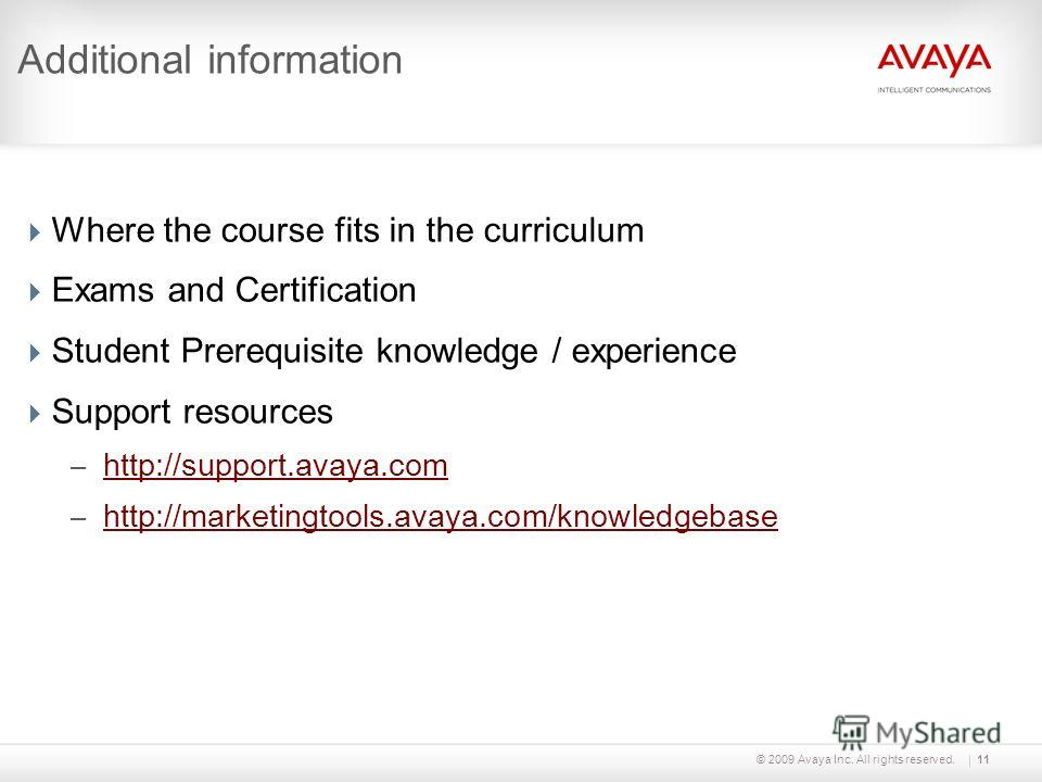 © 2009 Avaya Inc. All rights reserved.11 Additional information Where the course fits in the curriculum Exams and Certification Student Prerequisite knowledge / experience Support resources – http://support.avaya.com http://support.avaya.com – http:/