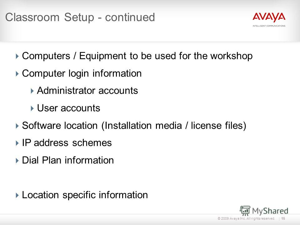 © 2009 Avaya Inc. All rights reserved.15 Classroom Setup - continued Computers / Equipment to be used for the workshop Computer login information Administrator accounts User accounts Software location (Installation media / license files) IP address s