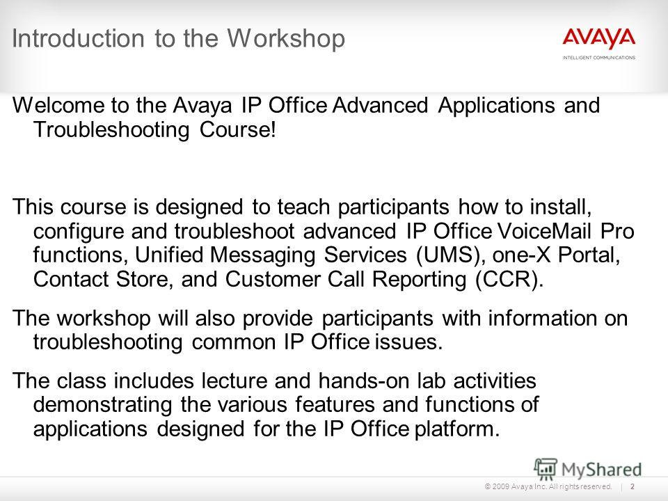 © 2009 Avaya Inc. All rights reserved.2 Introduction to the Workshop Welcome to the Avaya IP Office Advanced Applications and Troubleshooting Course! This course is designed to teach participants how to install, configure and troubleshoot advanced IP