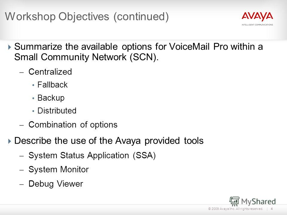 © 2009 Avaya Inc. All rights reserved.4 Workshop Objectives (continued) Summarize the available options for VoiceMail Pro within a Small Community Network (SCN). – Centralized Fallback Backup Distributed – Combination of options Describe the use of t