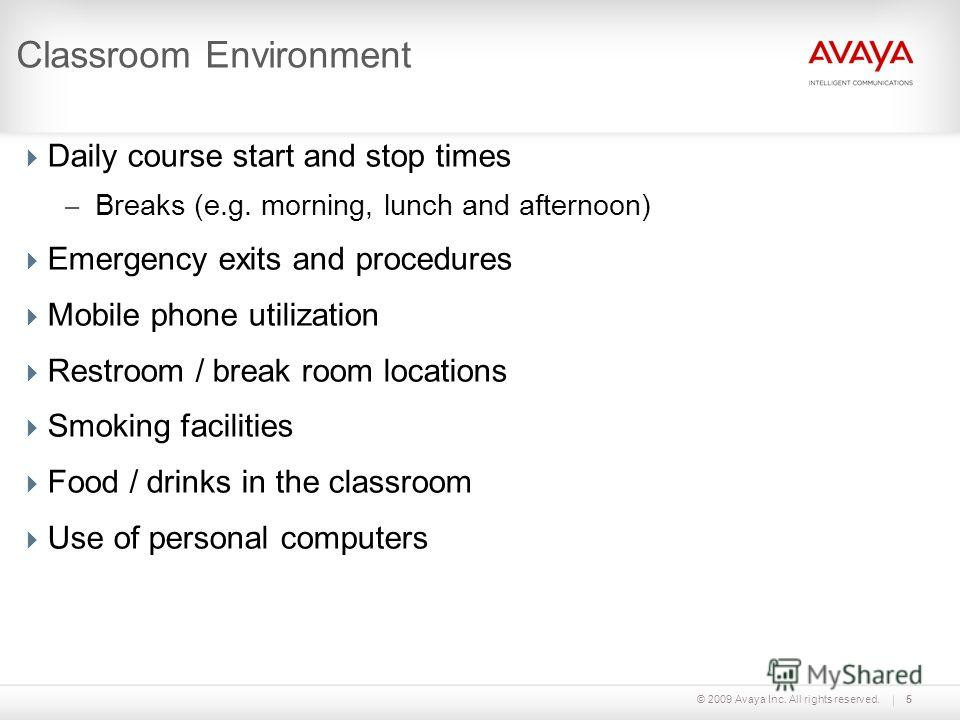 © 2009 Avaya Inc. All rights reserved.5 Classroom Environment Daily course start and stop times – Breaks (e.g. morning, lunch and afternoon) Emergency exits and procedures Mobile phone utilization Restroom / break room locations Smoking facilities Fo
