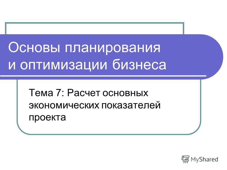 Основы планирования и оптимизации бизнеса Тема 7: Расчет основных экономических показателей проекта