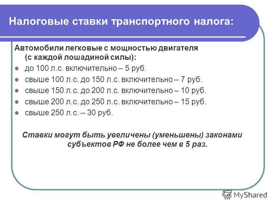 Налоговые ставки транспортного налога: Автомобили легковые с мощностью двигателя (с каждой лошадиной силы): до 100 л.с. включительно – 5 руб. свыше 100 л.с. до 150 л.с. включительно – 7 руб. свыше 150 л.с. до 200 л.с. включительно – 10 руб. свыше 200