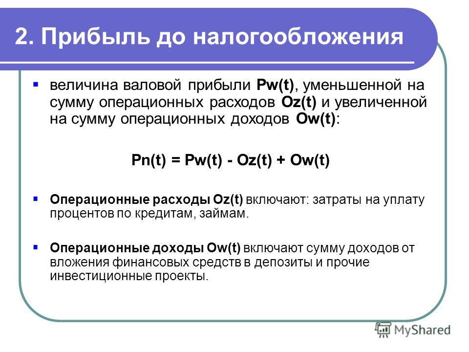 2. Прибыль до налогообложения величина валовой прибыли Pw(t), уменьшенной на сумму операционных расходов Oz(t) и увеличенной на сумму операционных доходов Ow(t): Pn(t) = Pw(t) - Oz(t) + Ow(t) Операционные расходы Oz(t) включают: затраты на уплату про