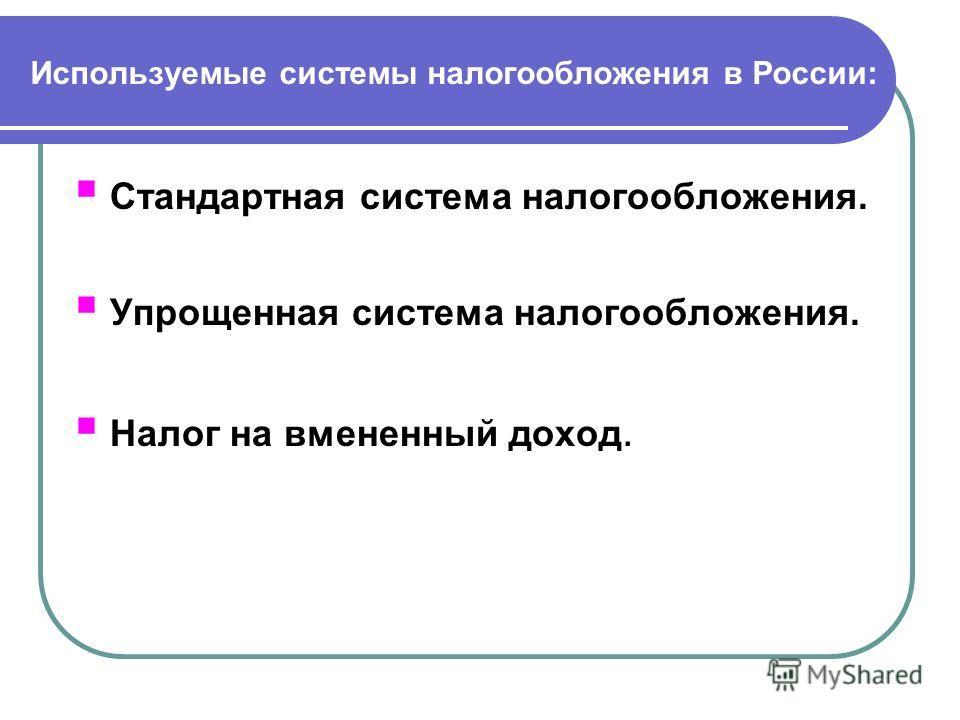 Используемые системы налогообложения в России: Стандартная система налогообложения. Упрощенная система налогообложения. Налог на вмененный доход.