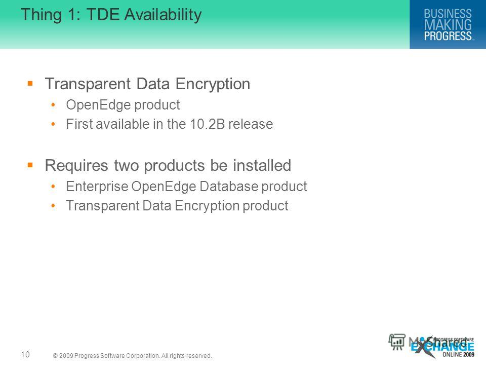 © 2009 Progress Software Corporation. All rights reserved. Thing 1: TDE Availability Transparent Data Encryption OpenEdge product First available in the 10.2B release Requires two products be installed Enterprise OpenEdge Database product Transparent