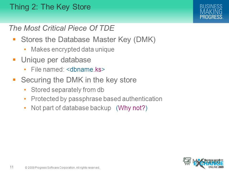 © 2009 Progress Software Corporation. All rights reserved. Thing 2: The Key Store Stores the Database Master Key (DMK) Makes encrypted data unique Unique per database File named: Securing the DMK in the key store Stored separately from db Protected b