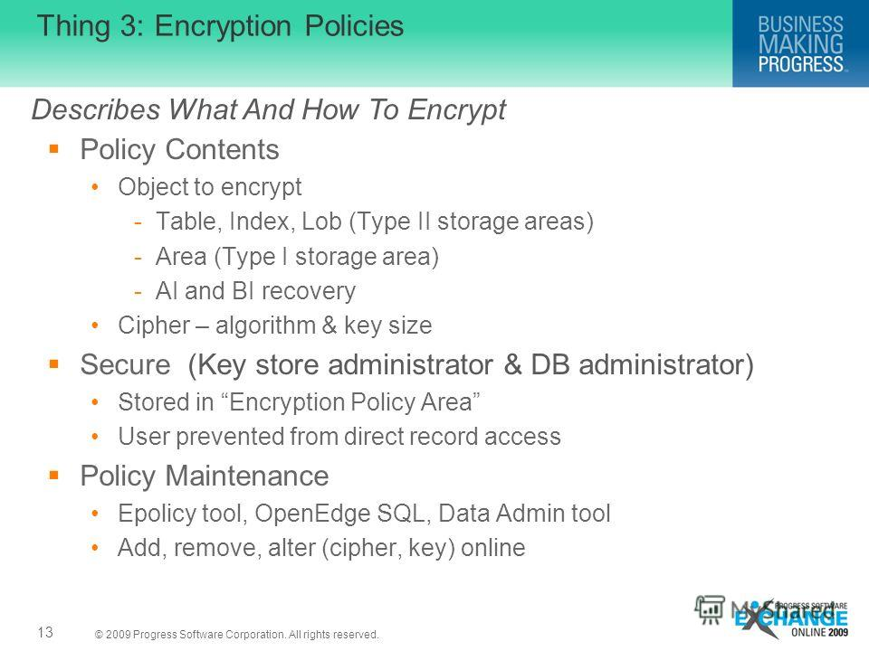 © 2009 Progress Software Corporation. All rights reserved. Thing 3: Encryption Policies Policy Contents Object to encrypt -Table, Index, Lob (Type II storage areas) -Area (Type I storage area) -AI and BI recovery Cipher – algorithm & key size Secure