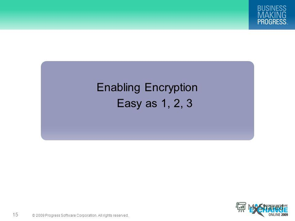 © 2009 Progress Software Corporation. All rights reserved. Enabling Encryption Easy as 1, 2, 3 15