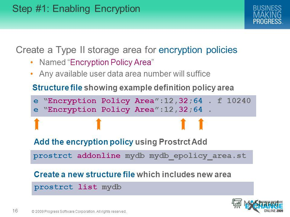 © 2009 Progress Software Corporation. All rights reserved. Step #1: Enabling Encryption Create a Type II storage area for encryption policies Named Encryption Policy Area Any available user data area number will suffice 16 e Encryption Policy Area:12