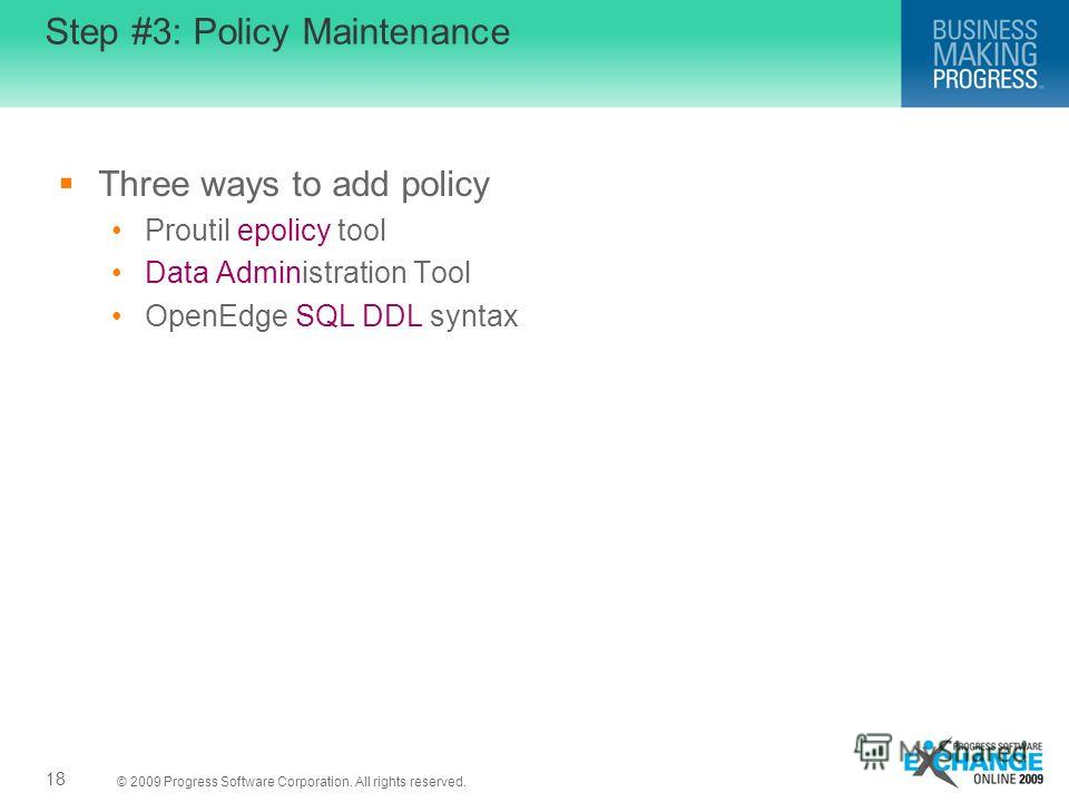 © 2009 Progress Software Corporation. All rights reserved. Step #3: Policy Maintenance Three ways to add policy Proutil epolicy tool Data Administration Tool OpenEdge SQL DDL syntax 18