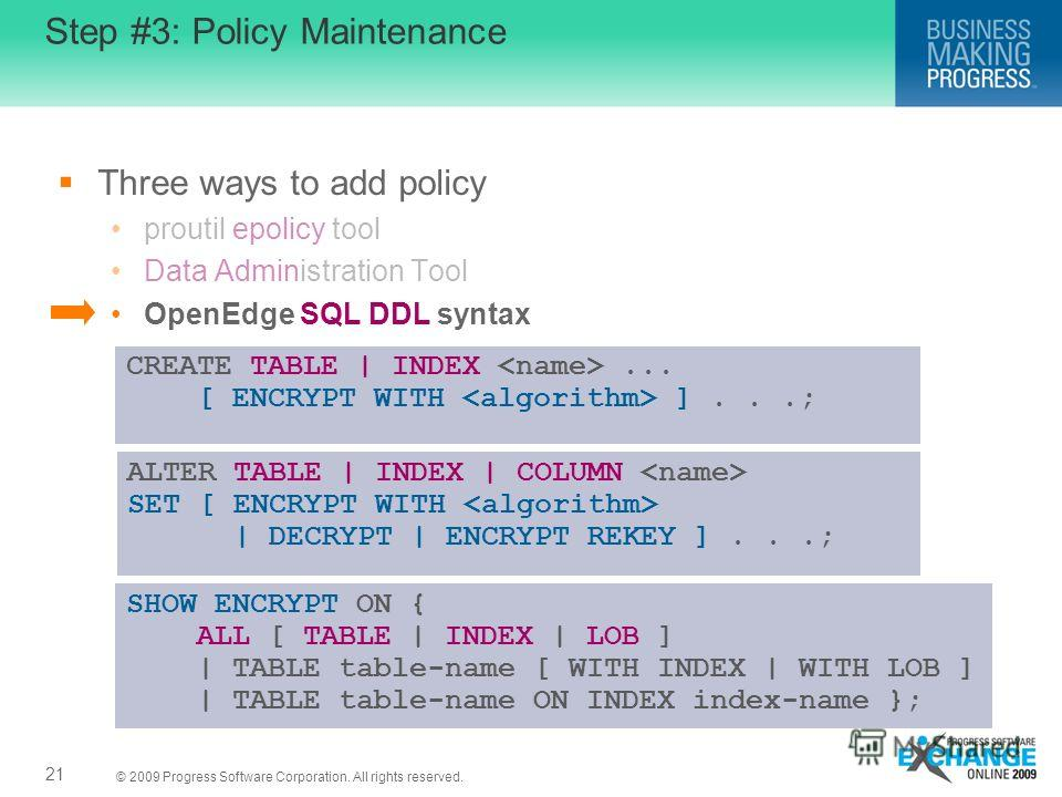 © 2009 Progress Software Corporation. All rights reserved. Step #3: Policy Maintenance Three ways to add policy proutil epolicy tool Data Administration Tool OpenEdge SQL DDL syntax 21 CREATE TABLE | INDEX... [ ENCRYPT WITH ]...; ALTER TABLE | INDEX