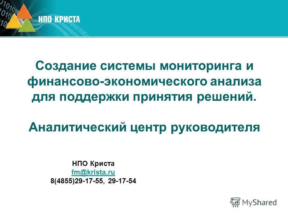 Создание системы мониторинга и финансово-экономического анализа для поддержки принятия решений. Аналитический центр руководителя НПО Криста fm@krista.ru 8(4855)29-17-55, 29-17-54