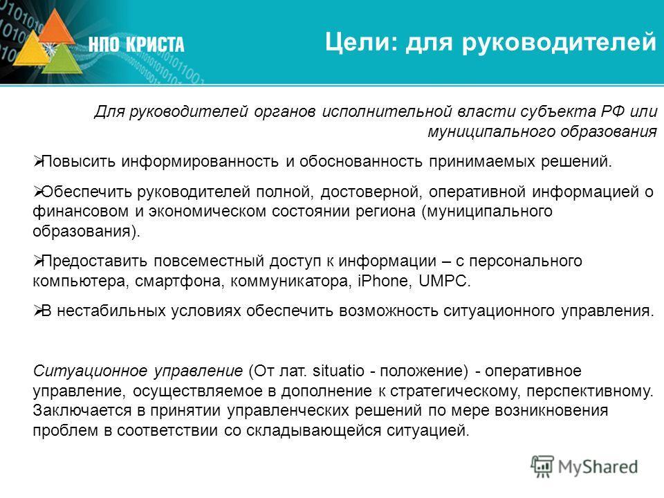 Цели: для руководителей Для руководителей органов исполнительной власти субъекта РФ или муниципального образования Повысить информированность и обоснованность принимаемых решений. Обеспечить руководителей полной, достоверной, оперативной информацией