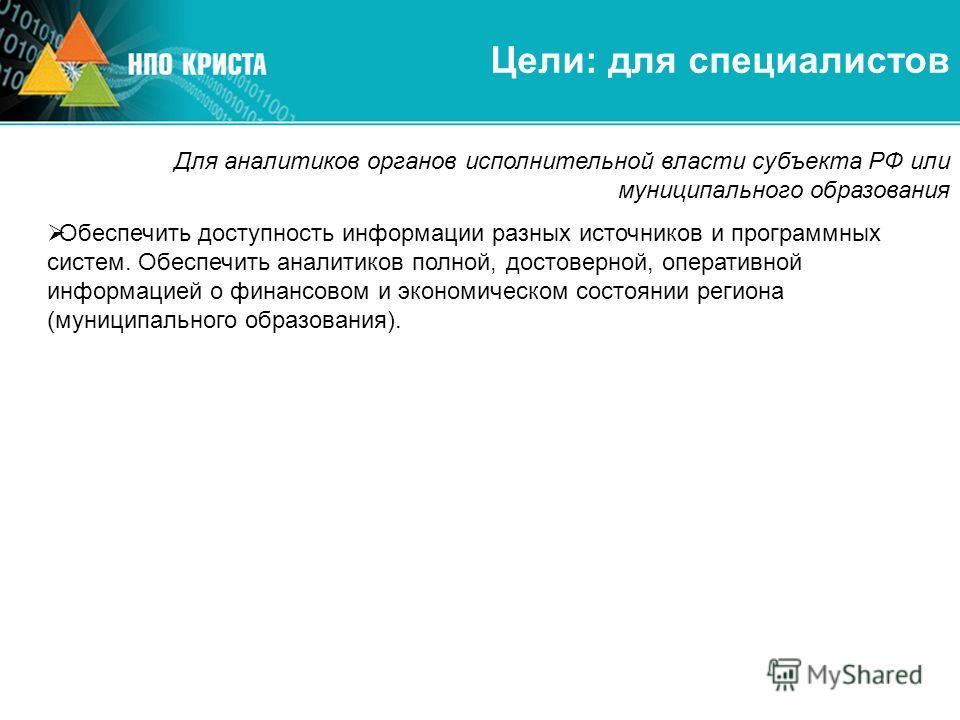 Цели: для специалистов Для аналитиков органов исполнительной власти субъекта РФ или муниципального образования Обеспечить доступность информации разных источников и программных систем. Обеспечить аналитиков полной, достоверной, оперативной информацие
