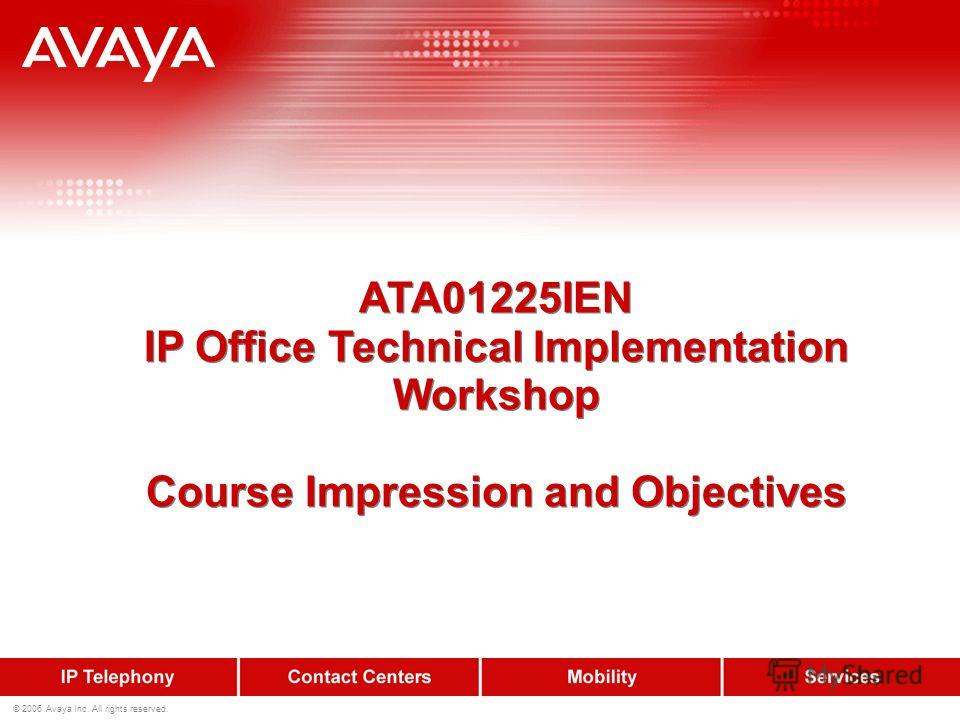 © 2006 Avaya Inc. All rights reserved. ATA01225IEN IP Office Technical Implementation Workshop Course Impression and Objectives ATA01225IEN IP Office Technical Implementation Workshop Course Impression and Objectives