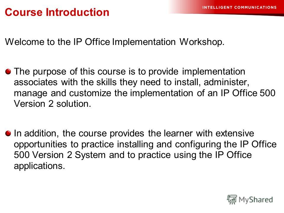 Welcome to the IP Office Implementation Workshop. The purpose of this course is to provide implementation associates with the skills they need to install, administer, manage and customize the implementation of an IP Office 500 Version 2 solution. In