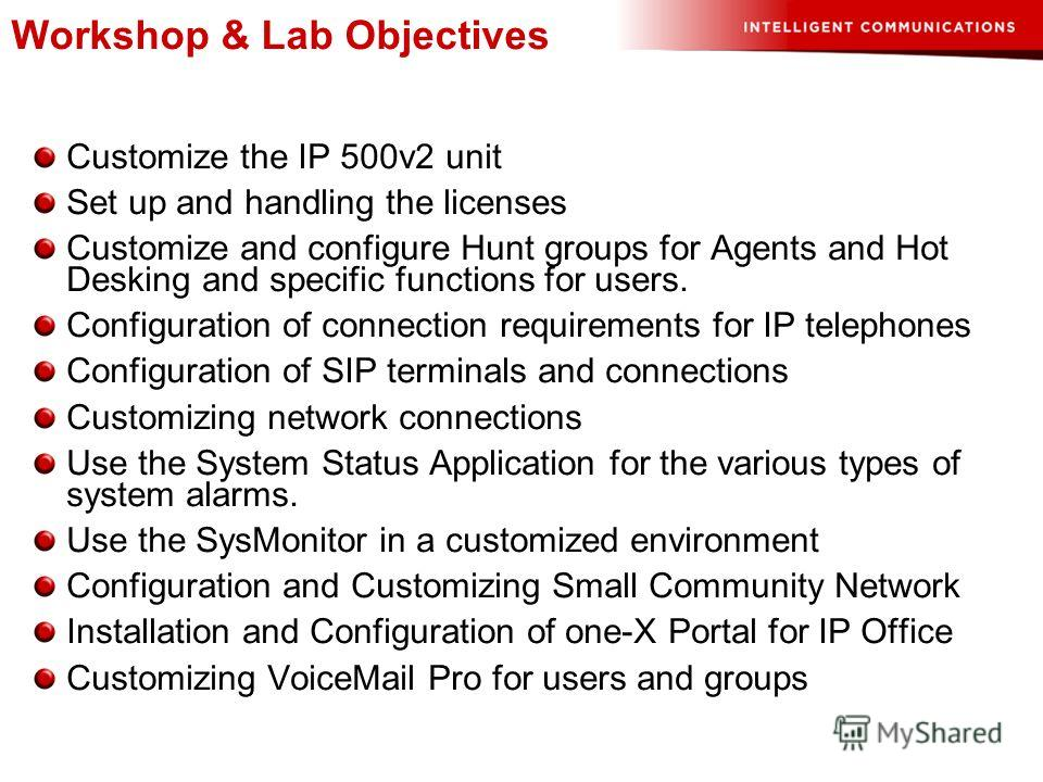 Workshop & Lab Objectives Customize the IP 500v2 unit Set up and handling the licenses Customize and configure Hunt groups for Agents and Hot Desking and specific functions for users. Configuration of connection requirements for IP telephones Configu