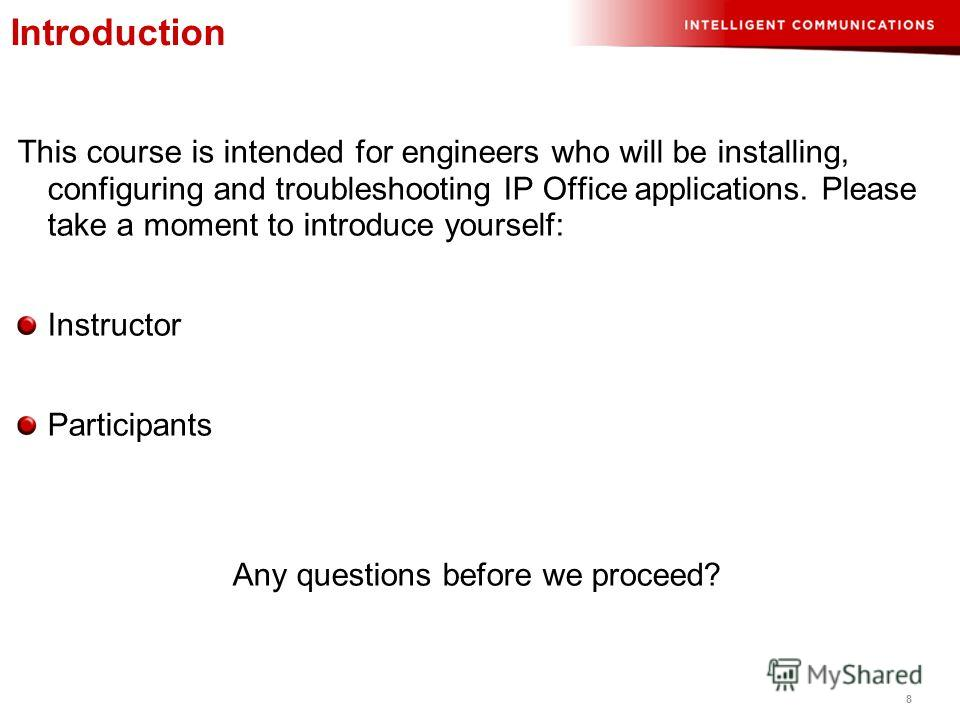 8 This course is intended for engineers who will be installing, configuring and troubleshooting IP Office applications. Please take a moment to introduce yourself: Instructor Participants Any questions before we proceed? Introduction