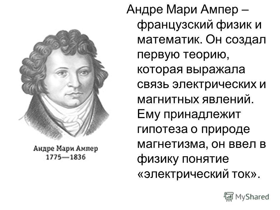 Андре Мари Ампер – французский физик и математик. Он создал первую теорию, которая выражала связь электрических и магнитных явлений. Ему принадлежит гипотеза о природе магнетизма, он ввел в физику понятие «электрический ток».