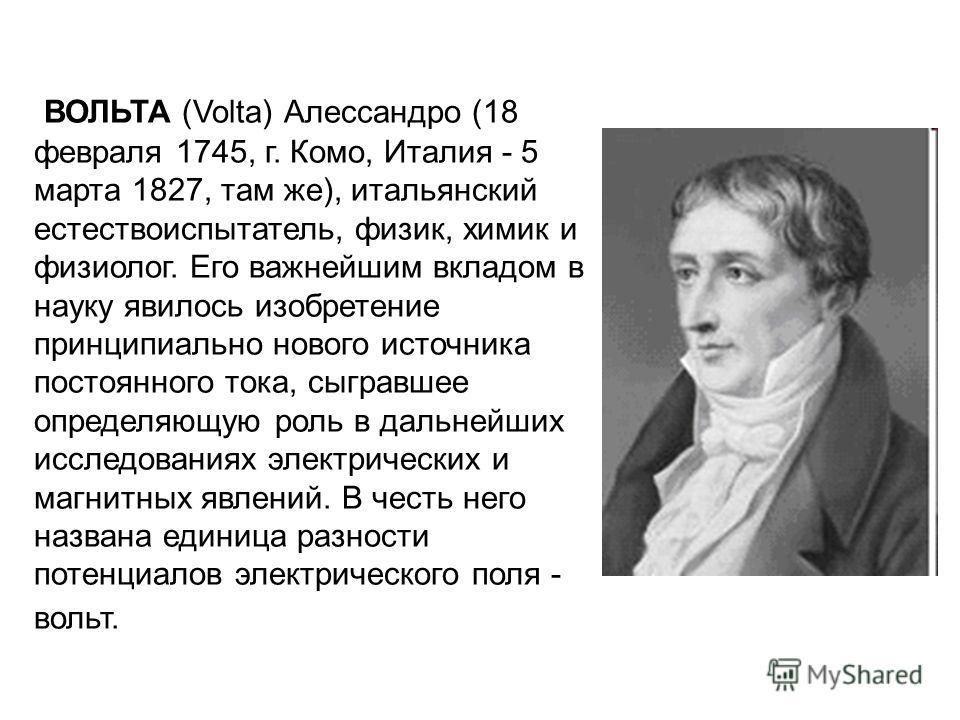 ВОЛЬТА (Volta) Алессандро (18 февраля 1745, г. Комо, Италия - 5 марта 1827, там же), итальянский естествоиспытатель, физик, химик и физиолог. Его важнейшим вкладом в науку явилось изобретение принципиально нового источника постоянного тока, сыгравшее