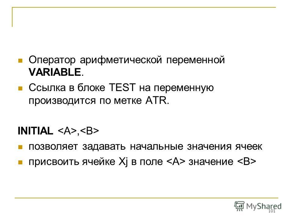 101 Оператор арифметической переменной VARIABLE. Ссылка в блоке TEST на переменную производится по метке ATR. INITIAL, позволяет задавать начальные значения ячеек присвоить ячейке Xj в поле значение