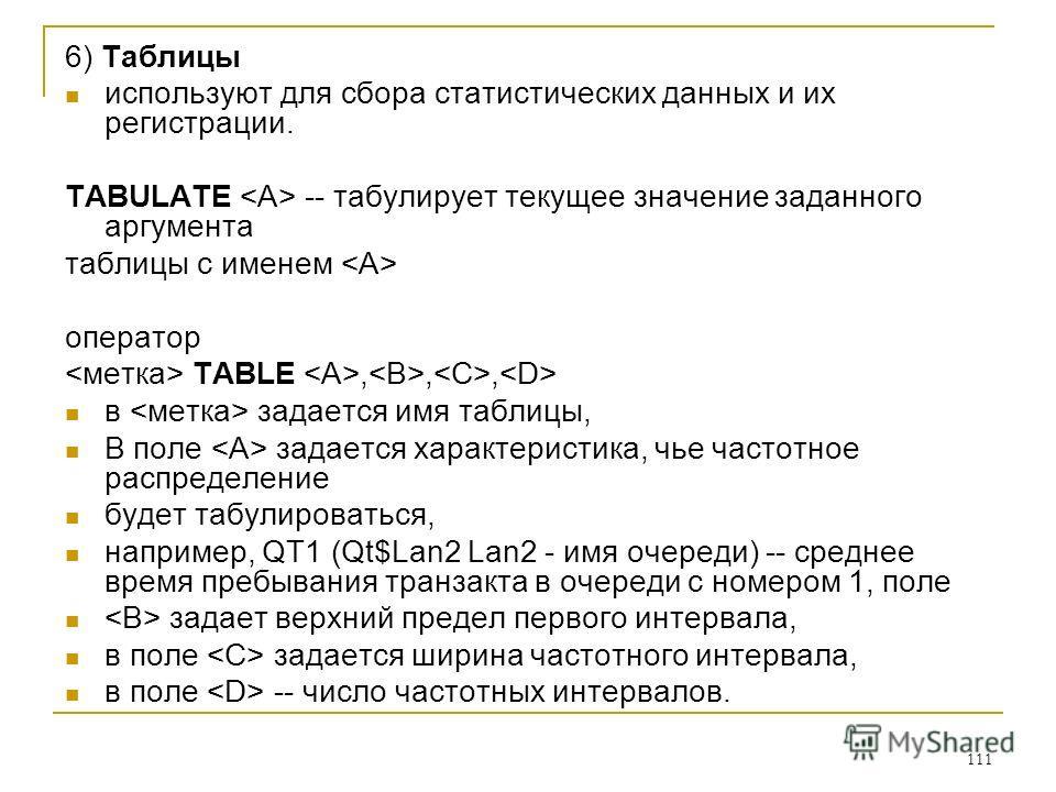 111 6) Таблицы используют для сбора статистических данных и их регистрации. TABULATE -- табулирует текущее значение заданного аргумента таблицы с именем оператор TABLE,,, в задается имя таблицы, В поле задается характеристика, чье частотное распредел