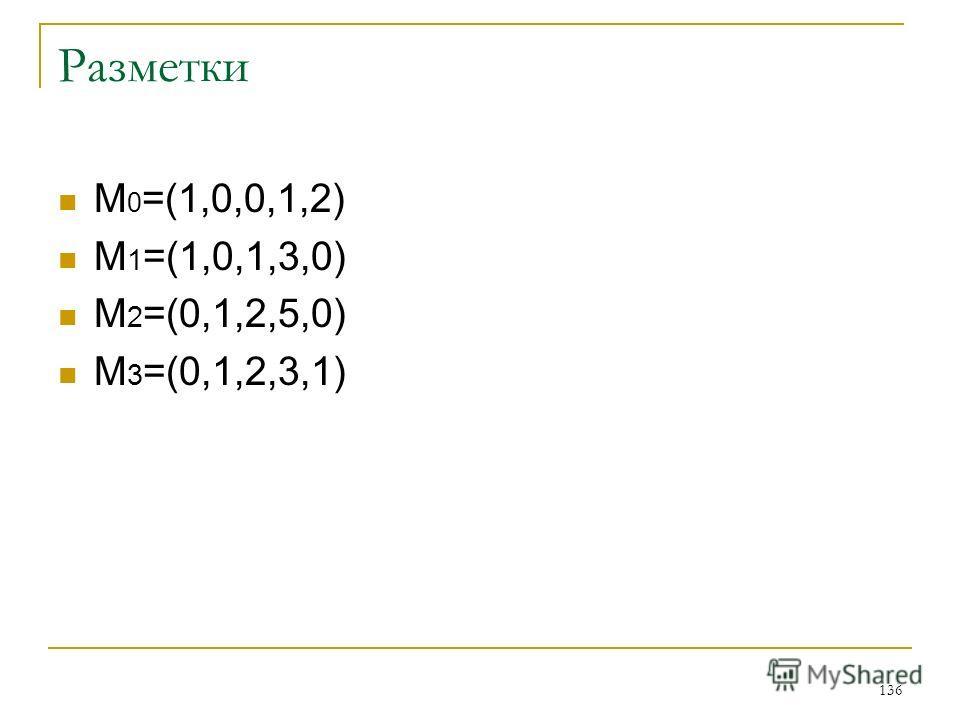 136 Разметки М 0 =(1,0,0,1,2) M 1 =(1,0,1,3,0) M 2 =(0,1,2,5,0) M 3 =(0,1,2,3,1)
