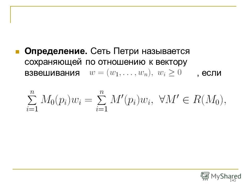 145 Определение. Сеть Петри называется сохраняющей по отношению к вектору взвешивания, если